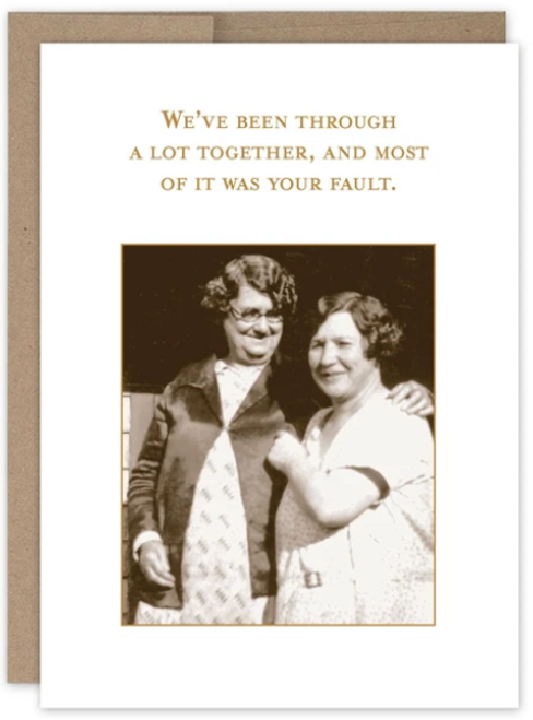 We've been through a lot together, and most of it was your fault...Greeting Card