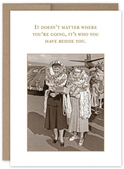 It doesn't matter where you are going, its who you have beside you...Greeting Card