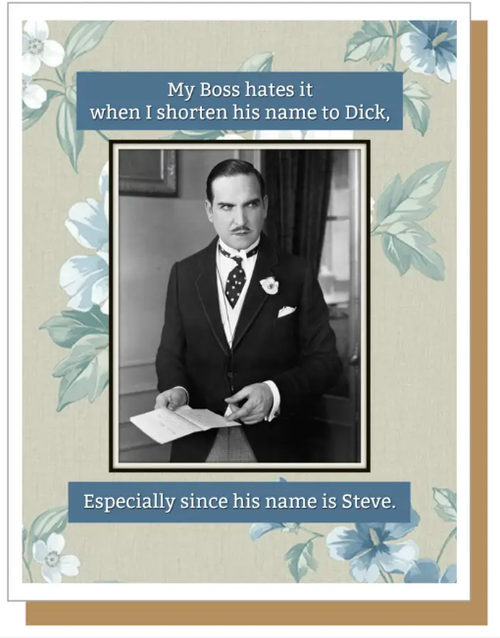 My boss hates it when I shorten his name to Dick,  Especially since his name is Steve...Greeting Card