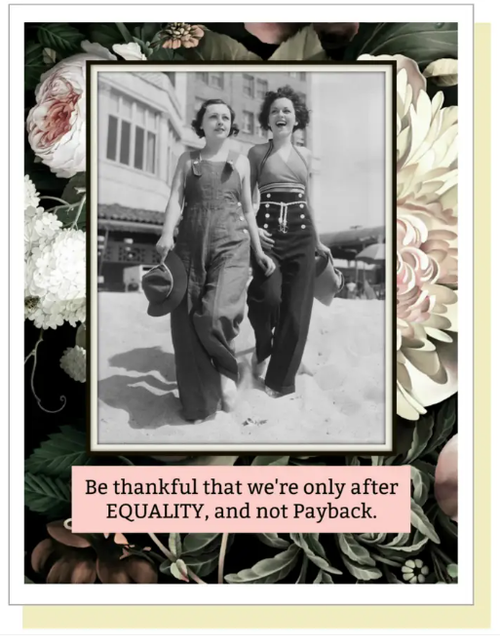 Be thankful that we are only after EQUALITY, not payback...Greeting Card