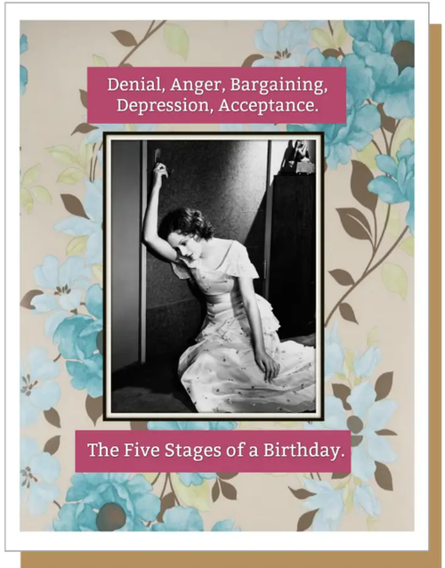 Denial, Anger, Bargaining, Depression, Acceptance.  The Five Stages of a Birthday...Greeting Card