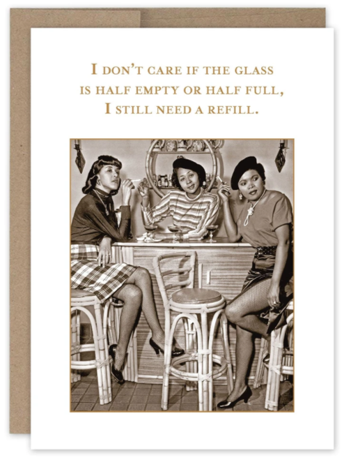 I don't care if the glass is half empty or half full, I still need a refill...Greeting Card