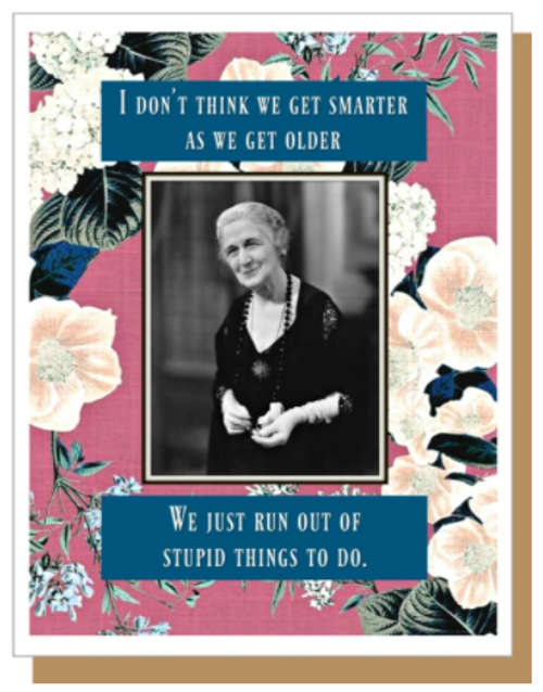I don't think we get smarter as we get older.  We just run out of stupid things to do...Greeting Card