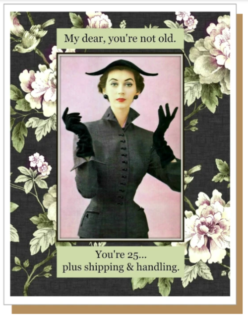My dear, you're not old.  You're 25...plus shipping and handling...Greeting Card