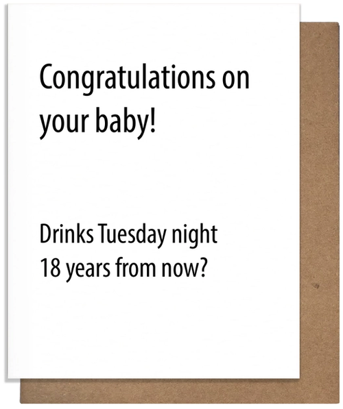 Congratulations on your baby! Drinks Tuesday night 18 years from now?