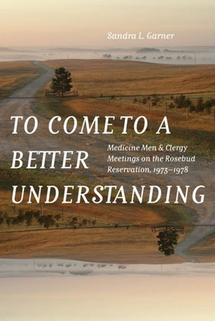 To Come To A Better Understanding: Medicine Men & Clergy Meetings on the Rosebud Rerservation 1973-1978 (Book)