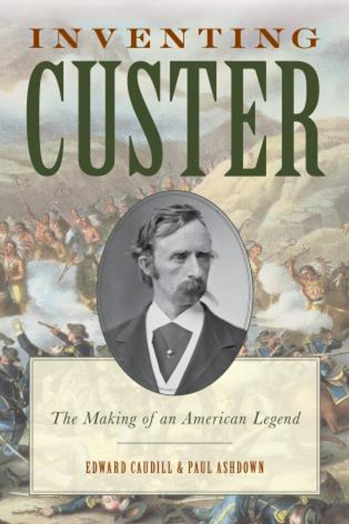 Inventing Custer: The Making of an American Legend (Western Non-fiction)