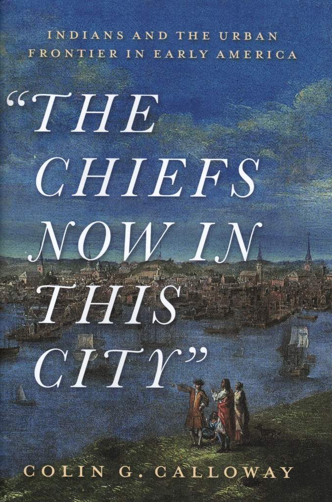 """""""The Chiefs Now in This City"""": Indians and the Urban Frontier in Early America (book)"""