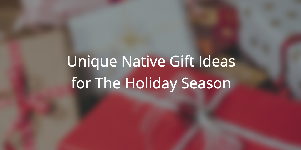 Unique Native Gift Ideas For The Holiday Season