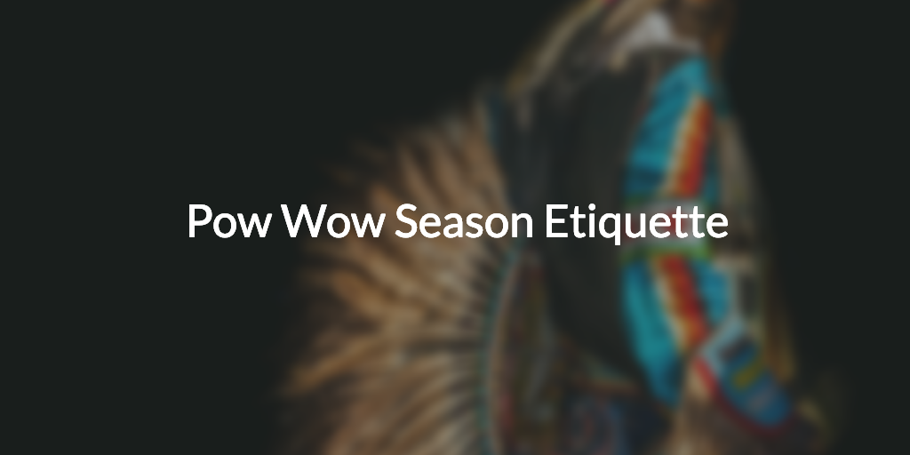Pow Wow Season Etiquette