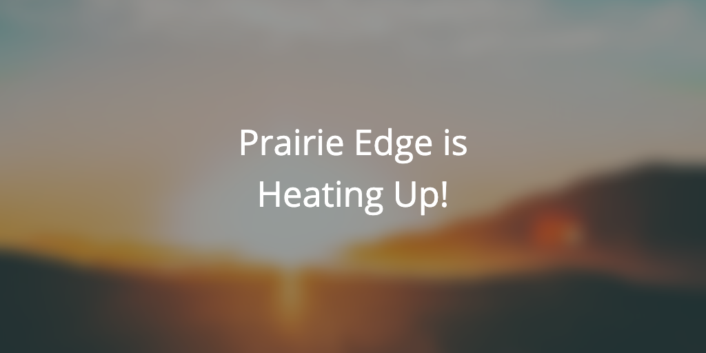 Prairie Edge is Heating Up!