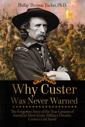 Book - Why Custer Was Never Warned: The Forgotten Story of the True Genesis of America's Most Iconic Military Disaster, Custer's Last Stand