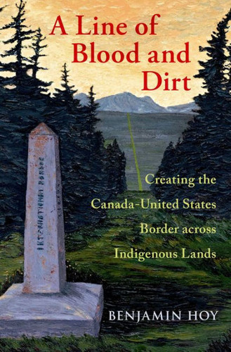 A Line of Blood and Dirt: Creating the Canada-United States Border Across Indigenous Lands (book)