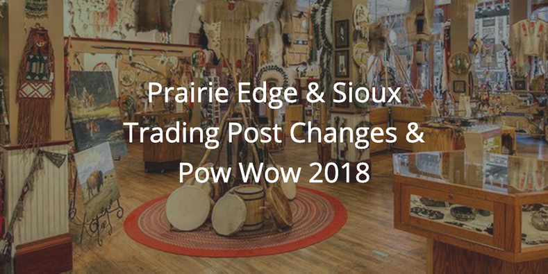 Prairie Edge & Sioux Trading Post Changes & Pow Wow 2018