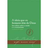 A ideia que os homens têm de Deus – Seu efeito sobre a saúde e o cristianismo (Edição eBook) / The People's Idea of God – Its Effect on Health and Christianity (Portuguese Translation — eBook) — (PDF)