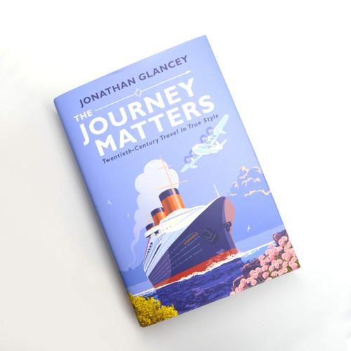 The Journey Matters : Twentieth-Century Travel in True Style by Jonathan Glancey