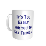 Fun Mug - Too Early to Say Things