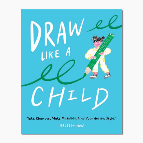 Draw Like a Child: Take Chances, Make Mistakes, find Your Artistic Style!