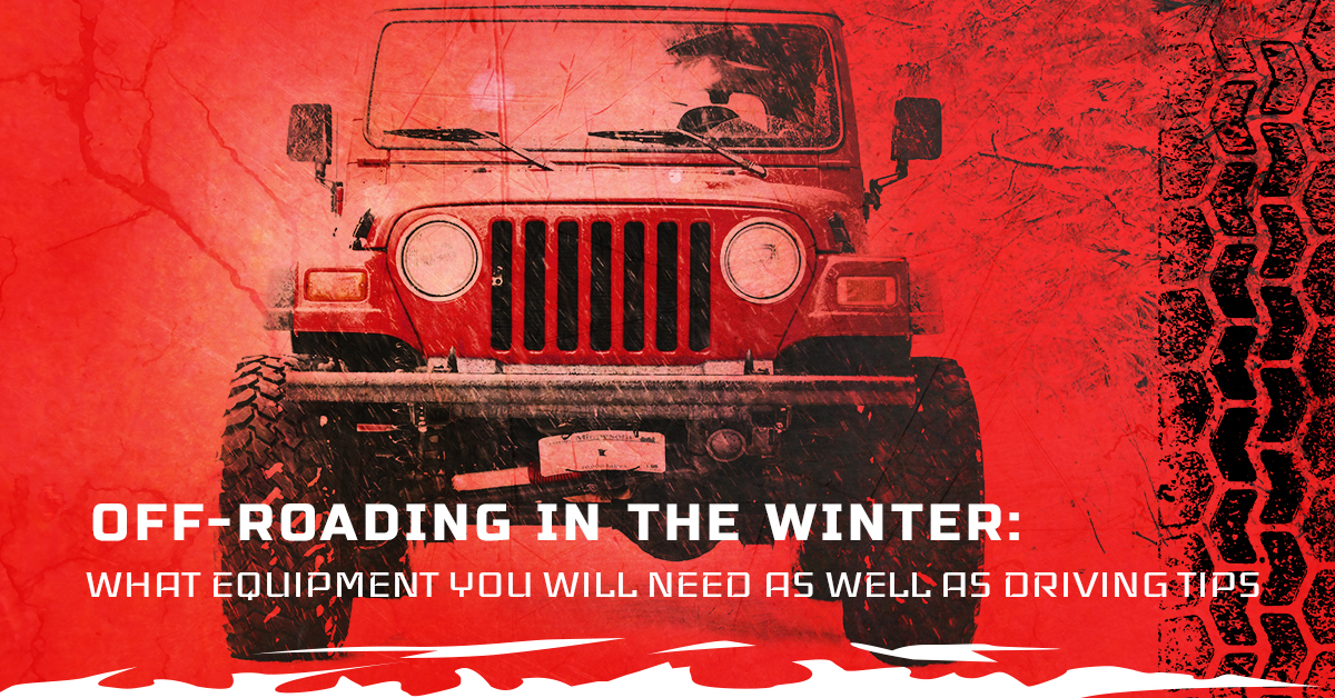 OFF-ROADING IN THE WINTER: WHAT EQUIPMENT YOU WILL NEED AS WELL AS DRIVING TIPS