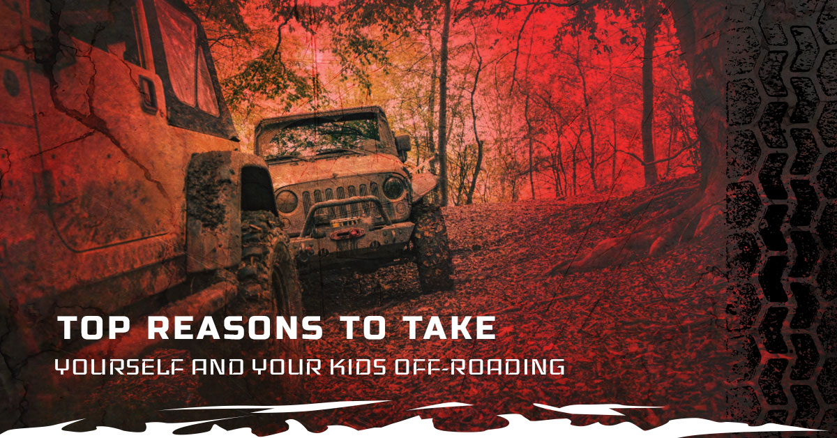 TOP REASONS TO TAKE YOURSELF AND YOUR KIDS OFF-ROADING