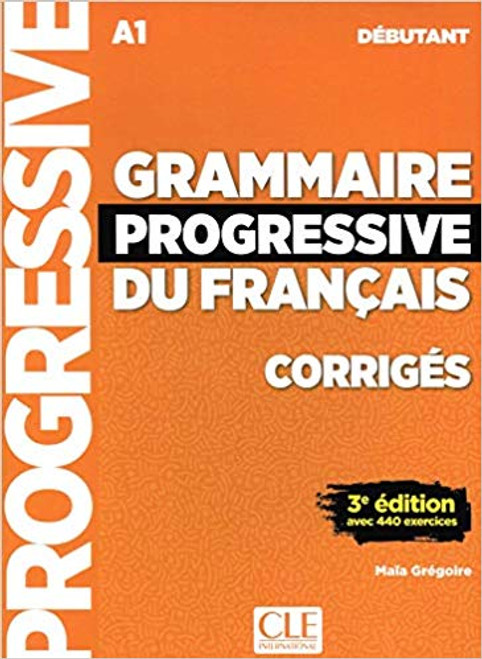 Section: French Language learning textbooks Grammaire progressive du francais -  Debutant 440 exercices - CORRIGE - 3e edition 10.2 x 7.5 x 0.3 inches 40 pages ISBN-13: 9782090381023 Published by: Cle International Author: Gregoire, Maia