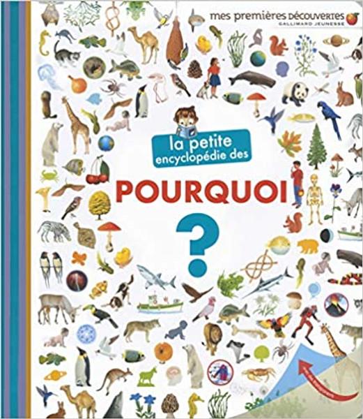 La petite encyclopedie des pourquoi? Author: Sophie Lamoureux Published by: Gallimard Jeunesse - mes premieres decouvertes ISBN-13: 9782070666164 Section: French children's book 5 To 8 Years