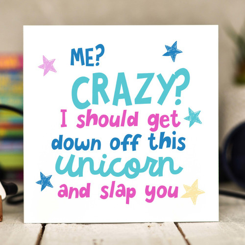 Me Crazy? I should get down off this unicorn and slap you Card - The Crafty Giraffe