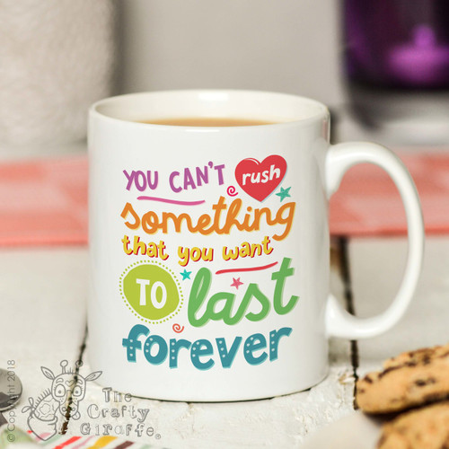 You can't rush something that you want to last forever Mug