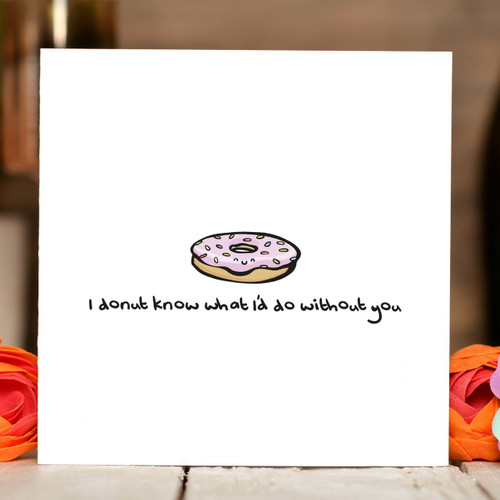 I donut know what I would do without you Card