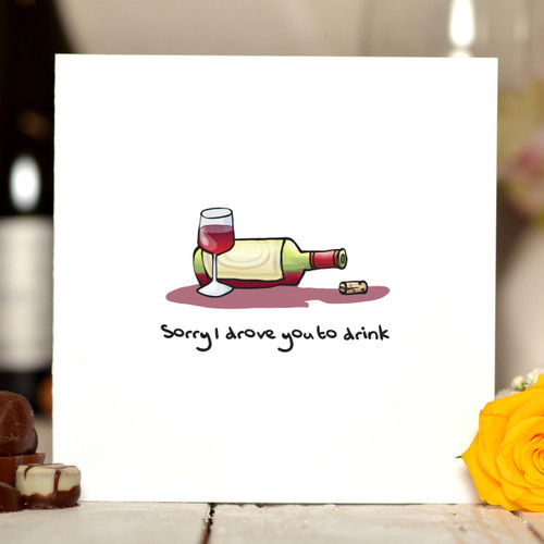 Sorry I drove you to drink Card