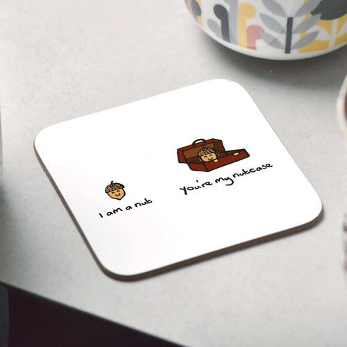 I am a nut. You're my nutcase Coaster