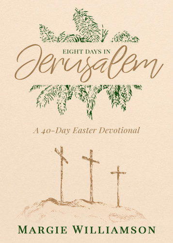 Eight Days in Jerusalem: A 40-Day Easter Devotional