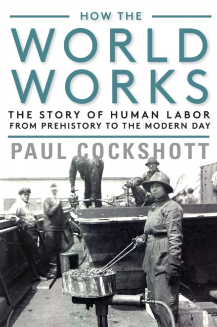 How the World Works : The Story of Human Labor from Prehistory to the Modern Day