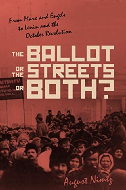 The Ballot, the Streets-or Both : From Marx and Engels to Lenin and the October Revolution