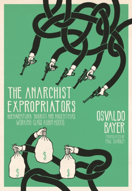 The Anarchist Expropriators : Buenaventura Durruti and Argentina's Working-Class Robin Hoods