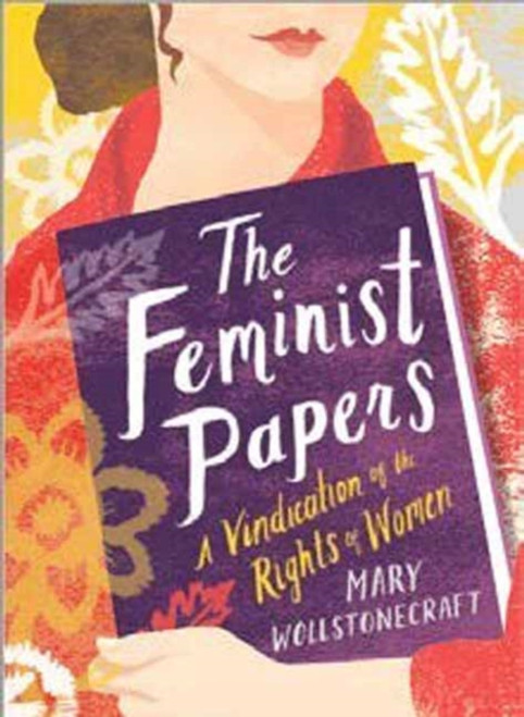 The Feminist Papers : A Vindication of the Rights of Women