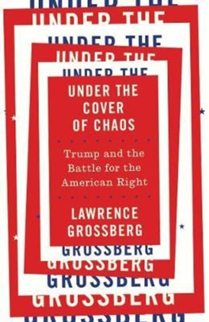 Under the Cover of Chaos : Trump and the Battle for the American Right
