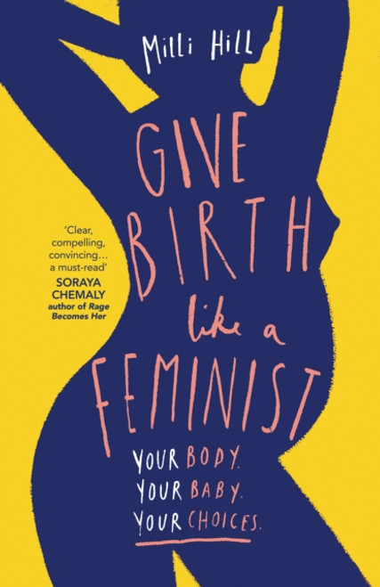 Give Birth Like a Feminist : Your Body. Your Baby. Your Choices.