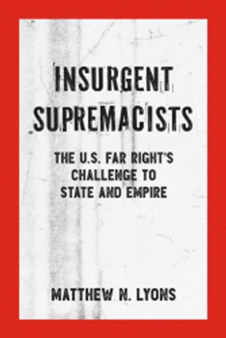 Insurgent Supremacists : The U.S. Far Right's Challenge to State and Empire