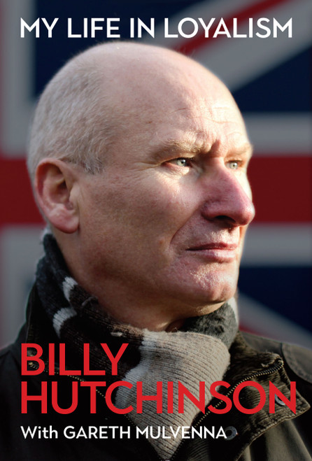 My Life in Loyalism - Billy Hutchinson