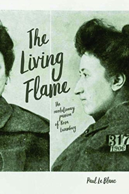 Living Flame : The Revolutionary Passion of Rosa Luxemburg by Paul Le Blanc