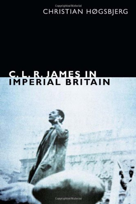 C.L.R. James in Imperial Britain - Christian Hogsbjerg