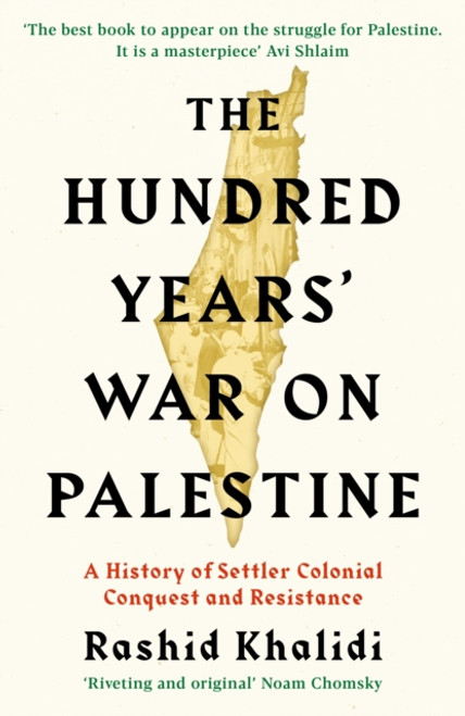 The Hundred Years' War on Palestine : A History of Settler Colonial Conquest and Resistance