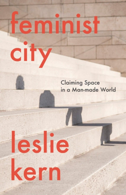 Feminist City : Claiming Space in a Man-Made World
