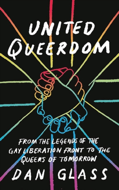 United Queerdom : From the Legends of the Gay Liberation Front to the Queers of Tomorrow