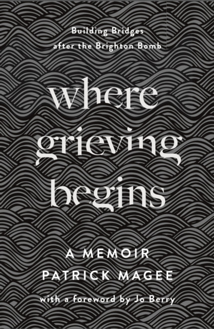 Where Grieving Begins : Building Bridges after the Brighton Bomb - A Memoir