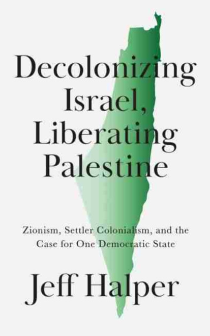 Decolonizing Israel, Liberating Palestine : Zionism, Settler Colonialism, and the Case for One Democratic State