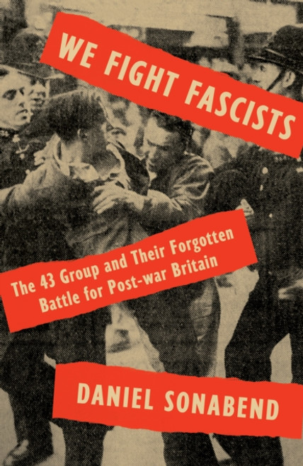 We Fight Fascists : The 43 Group and Their Forgotten Battle for Post-war Britain