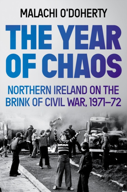 The Year of Chaos : Northern Ireland on the Brink of Civil War, 1971-72