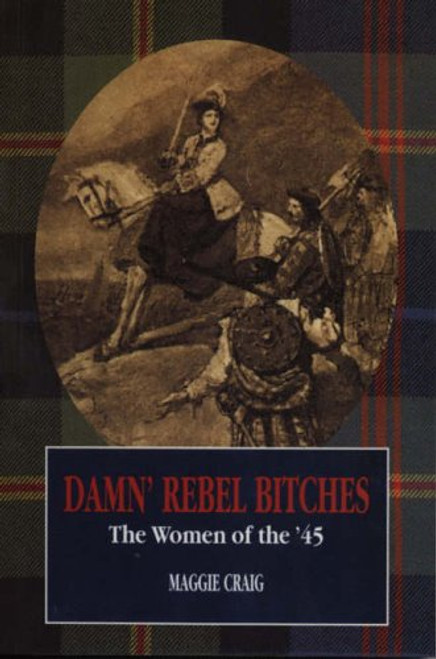 Damn' Rebel Bitches: The Women of the '45 - Maggie Craig